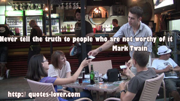 Never tell the truth to people who are not worthy of it