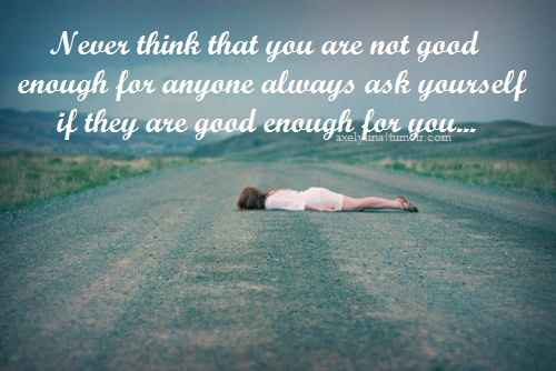 Never think that you are not good enough for anyone. Always ask yourself if they are good enough for you