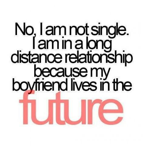 No I am not single. I am in a long distance relationship because my boyfriend lives in the future