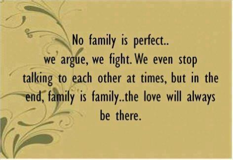 No family is perfect.. we argue, we fight. We even stop talking to each other at times, but in the end, family is family.. the love will always be there