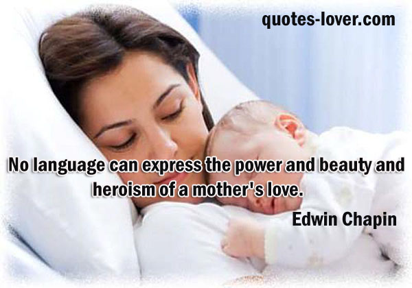 No language can express the power and beauty and heroism of a mother's love