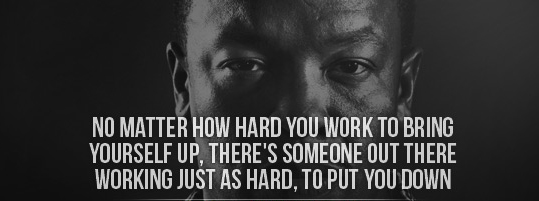 No matter how hard you work to bring yourself up there's someone out there working just as hard to put you down