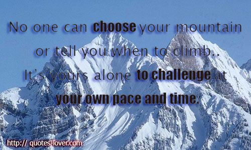 No one can choose your mountain or tell you when to climb..It's yours alone to challenge at your own pace and time