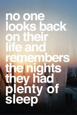 No one looks back on their and remembers the nights they had plenty of sleep