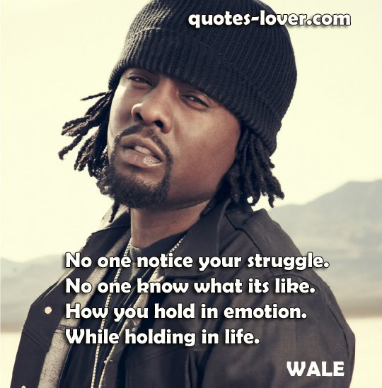 No one notice your struggle. No one know what its like. How you hold in emotion. While holding in life.