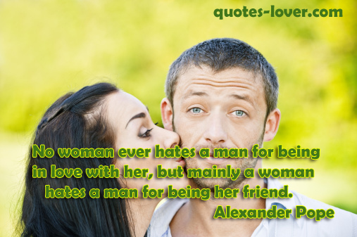 No woman ever hates a man for being in love with her, but mainly a woman hates a man for being her friend .