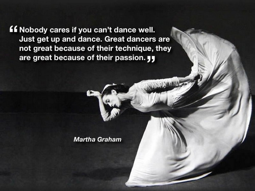 Nobody cares if you can't dance well. Just get up and dance. Great dancers are not great because of their technique, they are great because of their passion