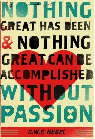 Nothing great has been and nothing great can be accomplished without passion