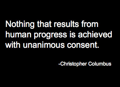 Nothing that results from human progress is achieved with unanimous consent