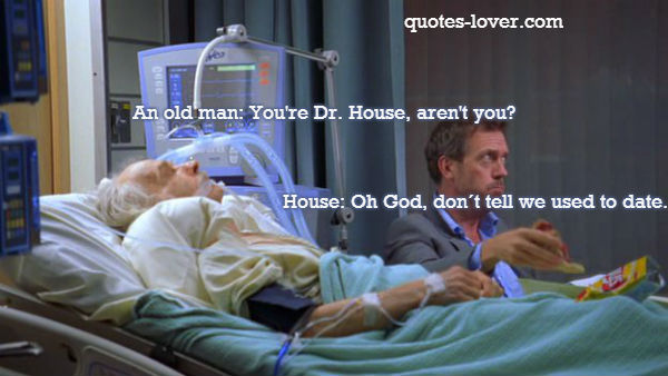 An old man: You're Dr. House, aren't you? House: Oh God, don´t tell we used to date.