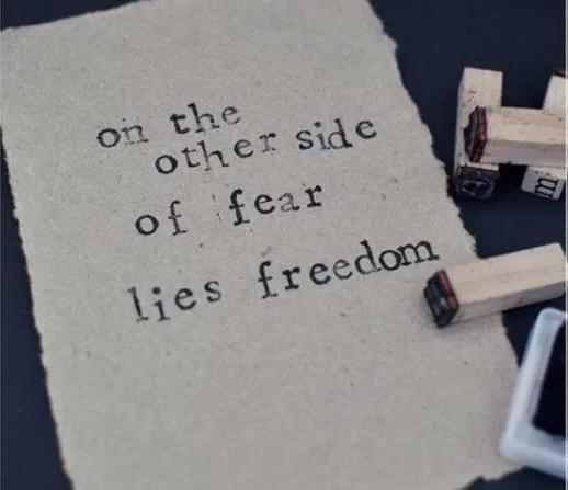 On the other side of fear lies freedom.