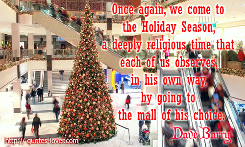Once again, we come to the Holiday Season, a deeply religious time that each of us observes, in his own way, by going to the mall of his choice.