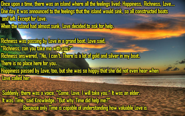 Once upon a time, there was an island where all the feelings lived: Happiness, Richness, Love...  One day it was announced to the feelings that the island would sink, so all constructed boats  and left. Except for Love.