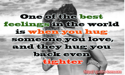 One of the best feelings in the world is when you hug someone you love, and they hug you back even tighter