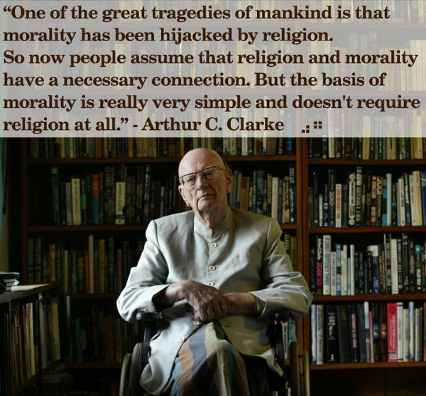 One of the great tragedies of mankind is that morality has been hijacked by religion. So now people assume that religion and morality have a necessary connection. But the basis of morality is really very simple and doesn't require religion at all.