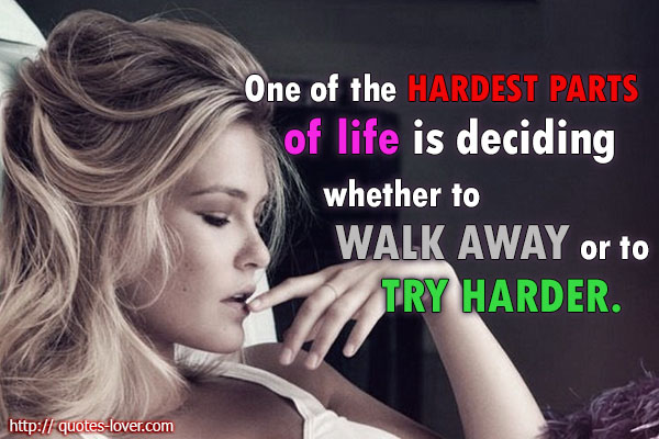 One of the hardest parts of life is deciding whether to walk away or to try harder.
