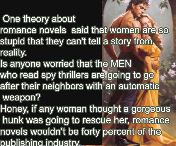 One theory about romance novels  said that women are so stupid that they can't tell a story from reality. Is anyone worried that the MEN who read spy thrillers are going to go after their neighbors with an automatic weapon?.  Honey, if any woman thought a gorgeous hunk was going to rescue her, romance novels wouldn't be forty percent of the publishing industry
