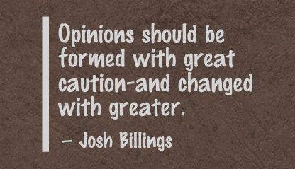 Opinions should be formed with great caution and changed with greater