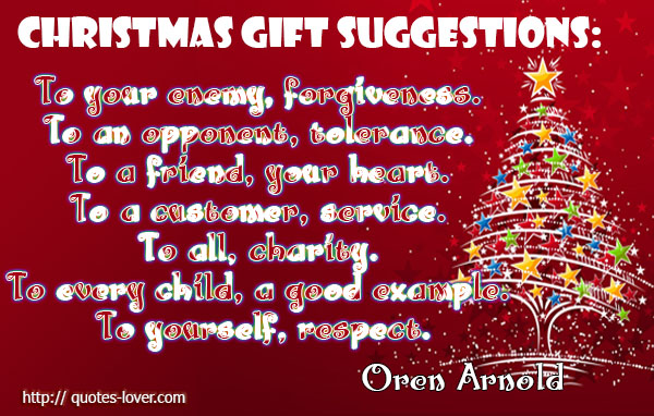Christmas gift suggestions: To your enemy, forgiveness. To an opponent, tolerance. To a friend, your heart. To a customer, service. To all, charity. To every child, a good example. To yourself, respect