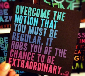 Overcome the notion that you must be regular. It robs you of the change to be extraordinary