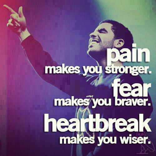 Pain makes you stronger Fear makes you braver Heartbrake make you wiser