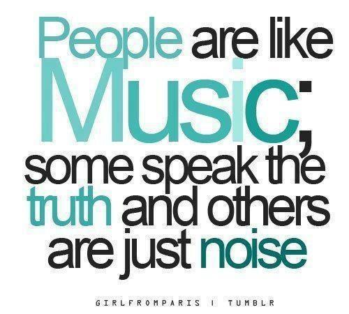 People are like Music; some speak the truth and others are just noise