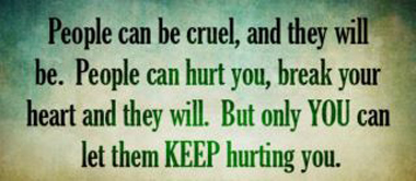People can be cruel and they will be. People can hurt you break your heart and they will. But only You can let them Keeping hurting you.