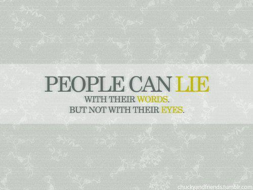 People can lie with their words. But not with their eyes