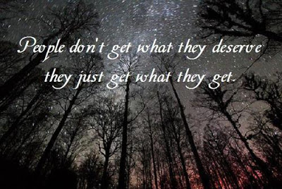 People don't get what they deserve they just get what they get.