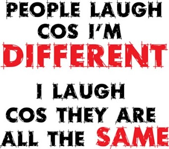 People laugh cause I'm different, I laugh cause they are all the same