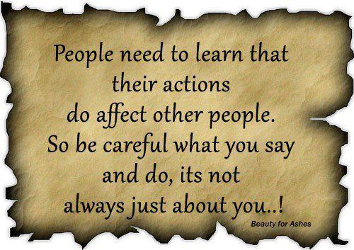 People need to learn that their actions do affect other people. So be careful what you say and do it's not always just about you!