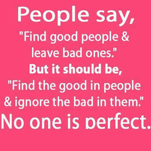 """People say """"Find good people and leave bad ones"""". But it should be """"Find the good in people and ignore the bad in them"""". No one is perfect"""