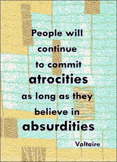 People will continue to commit atrocities as long as they believe in absurdities