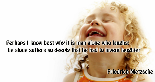 Perhaps I know best why it is man alone who laughs; he alone suffers so deeply that he had to invent laughter