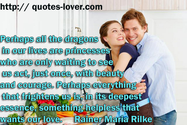Perhaps all the dragons in our lives are princesses who are only waiting to see us act, just once, with beauty and courage. Perhaps everything that frightens us is, in its deepest essence, something helpless that wants our love.