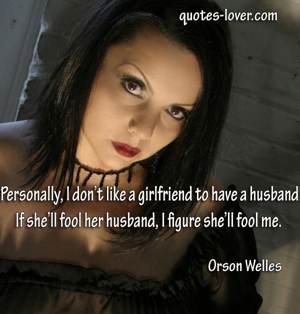 Personally I don't like a girlfriend to have a husband. If she'll fool her husband, I figure she'll fool me