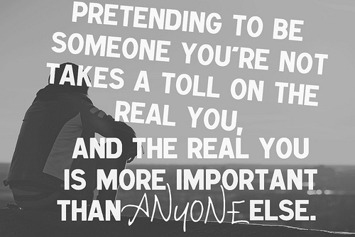 Pretending to be someone you are not takes a toll on the real you, and the real you is more important than anyone else