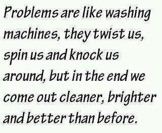 Problems are like washing machines, they twist us, spin us and knock us around, but in the end we come out cleaner, brighter and better than before