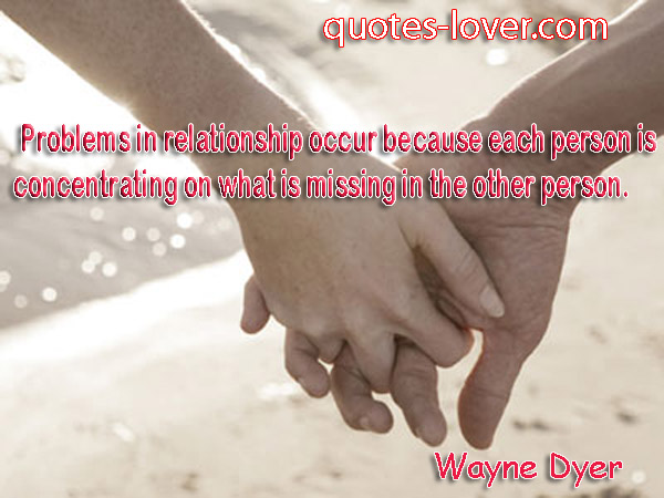 Problems in relationship occur because each person is concentrating on what is missing in the other person
