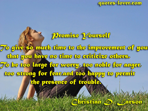 Promise Yourself To give so much time to the improvement of yourself that you have no time to criticize others. To be too large for worry, too noble for anger, too strong for fear, and too happy to permit the presence of trouble.