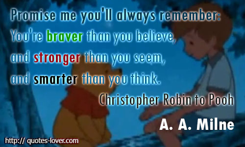 Promise me you'll always remember You're braver than you believe, and stronger than you seem, and smarter than you think.