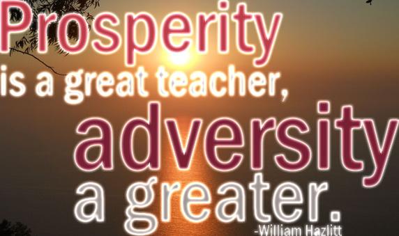 Prosperity is a great teacher, adversity a greater