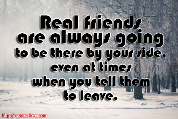 Real friends are always going to be there by your side, even at times when you tell them to leave.