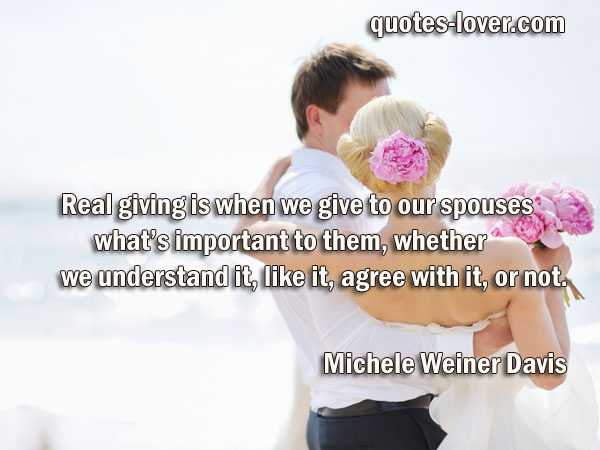 Real giving is when we give to our spouses what's important to them, whether we understand it, like it, agree with it, or not.