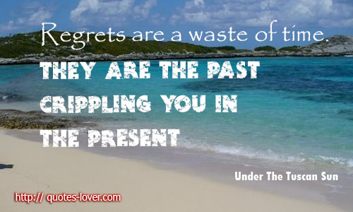 Regrets are a waste of time. They are the past crippling you in the present