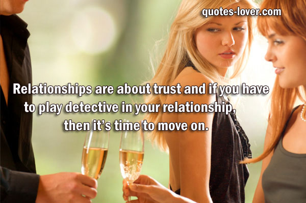 Relationships are about trust and if you have to play detective in your relationship, then it's time to move on