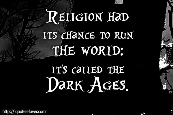 Religion had its chance to run the world - it's called the Dark Ages.