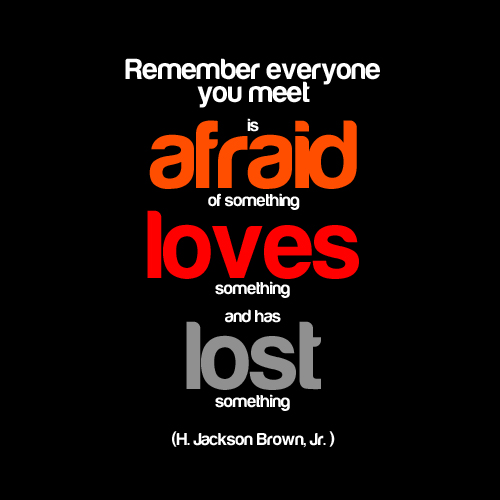 Remember, everyone you meet is afraid of something, loves something and has lost something