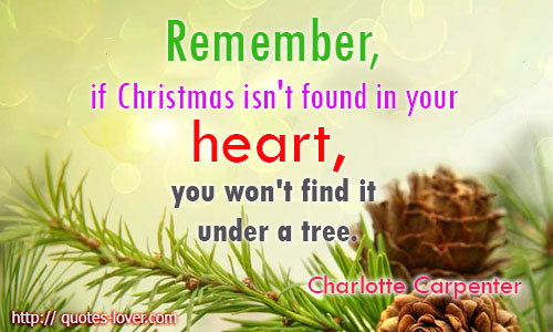 Remember, if Christmas isn't found in your heart, you won't find it under a tree.