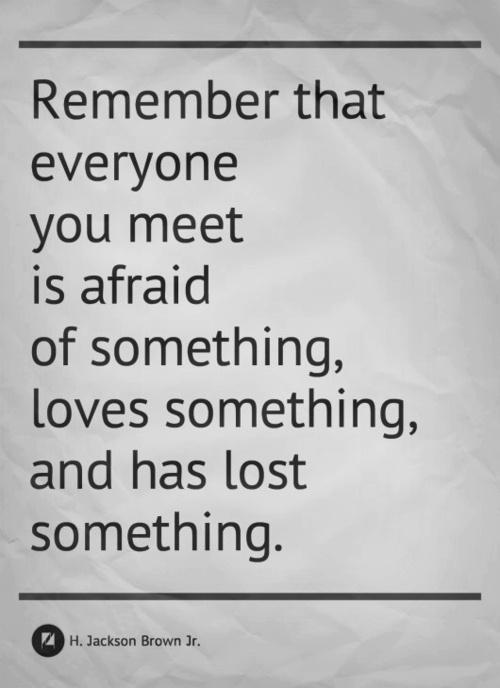 Remember that everyone you meet is afraid of something, loves something, and has lost something